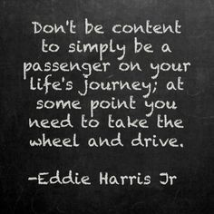 Don't be content to simply be a passenger on you life's journey.