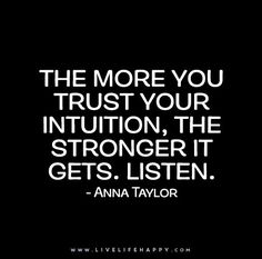 The more you trust your intuition, the stronger it gets. - Anna Taylor - Live life happy quotes, positive art posters, picture quote, and happiness advice. Wisdom Quotes, True Quotes, Words Quotes, Great Quotes, Motivational Quotes, Inspirational Quotes, Cherish Quotes, Music Quotes, Quotes Quotes