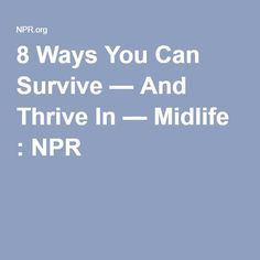 8 Ways You Can Survive — And Thrive In — Midlife : NPR