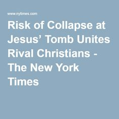 Risk of Collapse at Jesus' Tomb Unites Rival Christians - The New York Times