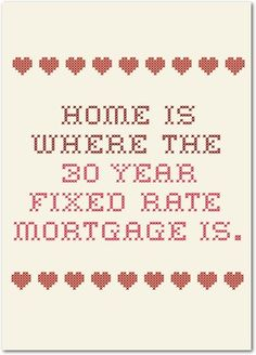Home is where the 30 year fixed mortgage is.