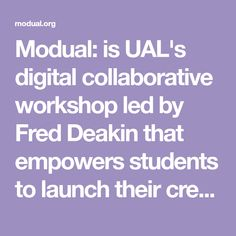 Modual: is UAL's digital collaborative workshop led by Fred Deakin that empowers students to launch their creative careers.