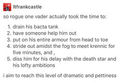 So in Rogue One Vader actually took the time to: 1. drain his bacta tank 2. have someone help him out 3. put on his entire armour from head to toe 4. stride out amidst the fog to meet Krennic for five minutes and, 5. diss him for his delay with the Death Star and his lofty ambitions. I aim to reach this level of dramatic and pettiness.