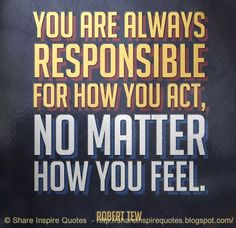 You are always responsible for how you act, no matter how you feel. REMEMBER, that. The best collection of quotes and sayings for every situation in life. Great Quotes, Quotes To Live By, Me Quotes, Motivational Quotes, Inspirational Quotes, Inspire Quotes, Qoutes, Clever Quotes, Meaningful Quotes