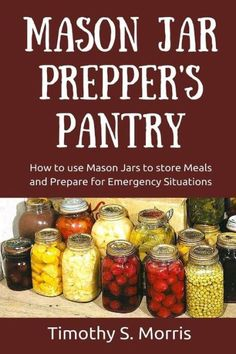 Mason Jar Prepper's Pantry: How to use Mason Jars to store Meals and Prepare for Emergency Situation
