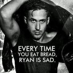 ;) Everytime you eat bread, Ryan is sad.  I'm not gaga for Gosling, but this did make me laugh.