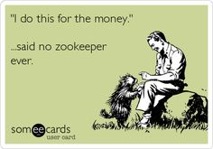 """Free, Confession Ecard: """"I do this for the money.""""  ...said no zookeeper ever."""