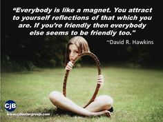 """""""Everybody is like a magnet. You attract to yourself reflections of that which you are. If you're friendly then everybody else seems to be friendly too.""""  ~David R. Hawkins"""