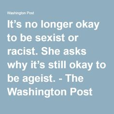 It's no longer okay to be sexist or racist. She asks why it's still okay to be ageist. - The Washington Post