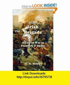 In the Irish Brigade A Tale of War in Flanders and Spain (9781928565840) G A Henty , ISBN-10: 1928565840  , ISBN-13: 978-1928565840 ,  , tutorials , pdf , ebook , torrent , downloads , rapidshare , filesonic , hotfile , megaupload , fileserve