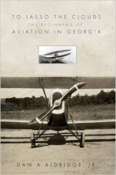To Lasso the Clouds: The Beginning of Aviation in Georgia By: Dan Aldridge (JD'75)