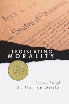 Legislating Morality: Is it Wise? Is it Legal? Is it Possible? - Frank Turek and Norman Geisler