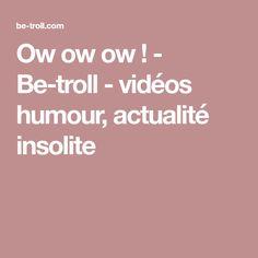 Ow ow ow ! - Be-troll - vidéos humour, actualité insolite