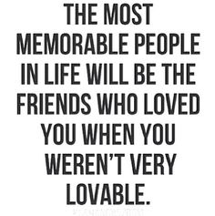 To the friends who loved you when you weren't very lovable.