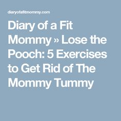 Diary of a Fit Mommy » Lose the Pooch: 5 Exercises to Get Rid of The Mommy Tummy