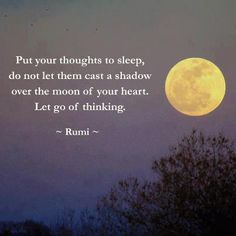 """Inspiring quote by Rumi: """"Put your thoughts to sleep. Do not let them cast a shadow over the moon of your heart. Let go of thinking. Rumi Quotes, Life Quotes, Inspirational Quotes, Motivational, Affirmation Quotes, Great Quotes, Quotes To Live By, You Smile, Rumi Love"""