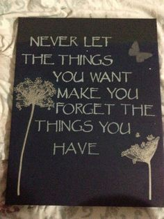 """Never let the things you want mak you forget the things you have"" cute canvas"