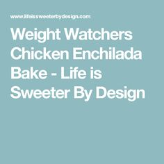 Weight Watchers Chicken Enchilada Bake - Life is Sweeter By Design