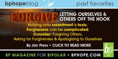 Forgive. Letting ourselves and others off the hook. Holding onto resentment is toxic/ Forgiveness can be complicated. Consider: Forgiving Others, Asking for Forgiveness & Apologizing to Ourselves. By Jon Press. Click to read more - http://www.bphope.com/bphopeblog/post/Forgiveness.aspx
