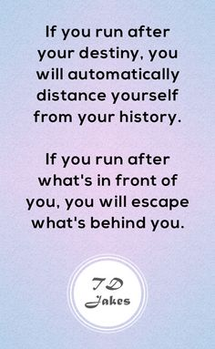 If you run after your destiny, you will automatically distance yourself from your history. If you run after what's in front of you, you will escape what's behind you. Wise Quotes, Quotes To Live By, Motivational Quotes, Inspirational Quotes, Wise Sayings, Quotes About Haters, Hater Quotes, Qoutes, Td Jakes Quotes
