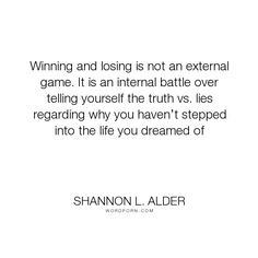 "Shannon L. Alder - ""Winning and losing is not an external game. It is an internal battle over telling..."". fear, dreams, choices, losing, decisions, goals, actions, winning, settling, doing, comfort-zone, negative-thoughts, internal-conflict, overthinking, rationalizing, generalizing, negative-dialogue, negative-expectations"