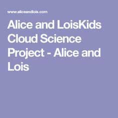 Alice and LoisKids Cloud Science Project - Alice and Lois