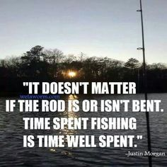 """It doesn't matter if the rod is or isn't bent.  Time spent fishing is time well spent.""  - Justin Morgan"