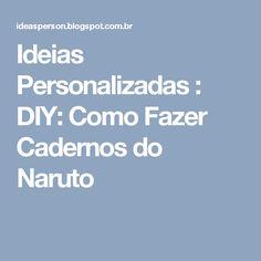 Ideias Personalizadas : DIY: Como Fazer Cadernos do Naruto