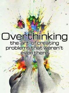 Over thinking The art of creating problems that weren't even there.