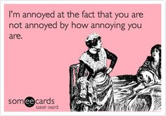 I am annoyed at the fact that you are not annoyed by how annoying you are.