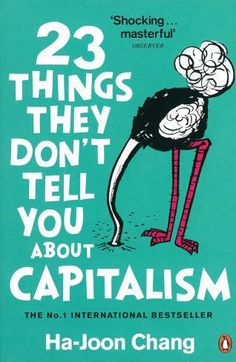 Ha-Joon Chang's 23 Things They Don't Tell You About Capitalism turns received economic wisdom on its head to show you how the world really works.  In this revelatory book, Ha-Joon Chang destroys the biggest myths of our times and shows us an alternative view of the world