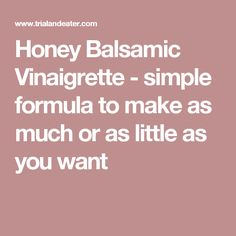 Honey Balsamic Vinaigrette - simple formula to make as much or as little as you want
