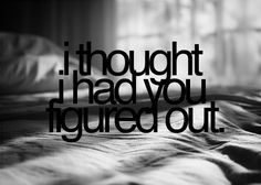 I thought I did..but I'm beginning to realize you'll always be a mystery!