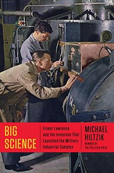 Big Science: Ernest Lawrence and the Invention that Launched the Military-Industrial Complex by Michael Hiltzik   Walter Sci/Eng Library Sci/Eng Books (Level F) (QC787.C8 H55 2015 )