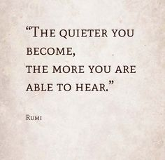 "Rumi Text ""The quieter you become, the more you are able to hear."" ~Rumi http://islamicartdb.com/rumi-8/"