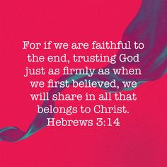 Hebrews For if we are faithful to the end, trusting God just as firmly as when we first believed, we will share in all that belongs to Christ. Bible Verses About Strength, Faith Bible, Prayer Scriptures, Scripture Verses, Hebrews 3, Good Morning Gorgeous, In Christ Alone, New Living Translation, Let God