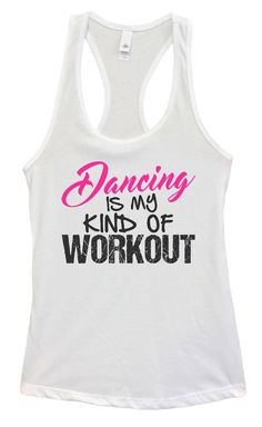 Womens Dancing Is My Kind Of Workout Grapahic Design Fitted Tank Top Funny Shirt Small / White Funny Tank Tops, Gym Tank Tops, Workout Tank Tops, Athletic Tank Tops, Top Funny, Workout Gear For Women, New Tank, Run 1, Tank Top Shirt