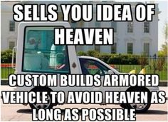 Atheism, Religion, God is Imaginary, The Pope, Heaven. Sells you idea of heaven. Custom builds armored vehicle to avoid heaven as long as possible.