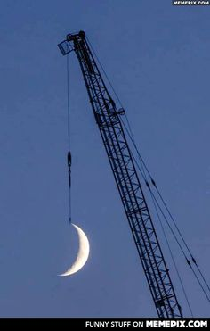 """Crane operator says to girlfriend, """"I'll give you the moon honey""""."""