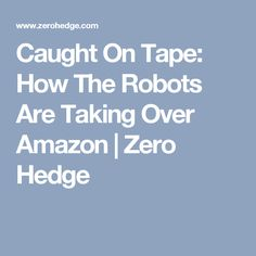 Caught On Tape: How The Robots Are Taking Over Amazon | Zero Hedge