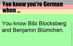 Funny Story: There was this boy in kindergarten named Benjamin so whenever me and my ex-friend saw him we would say: HEY BENJAMIN BLÜMCHEN!!! And we would run like we never did before