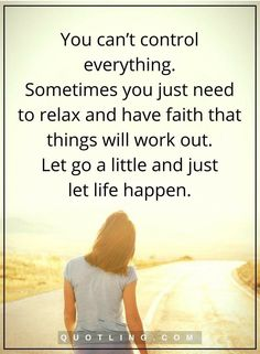 You can't control everything. Sometimes you just need to relax and have faith that things will work out. Let go a little and just let life happen   Life Lessons