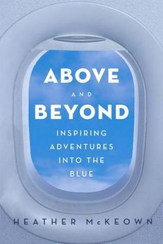 """ABOVE AND BEYOND: Inspiring Adventures into the Blue by Heather McKeown --This inspiring, humorous, and empowering book is evidence of how close a flight attendant can get to someone in the space of one airplane ride, and by the last page, you'll see the world from a whole new perspective—from take-off, to landing, and beyond.  """"Makes one feel like they are soaring through the cloudless skies and headed towards a runway paved with platinum!"""" – Jay Leslie, """"The Tokens"""""""
