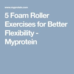 5 Foam Roller Exercises for Better Flexibility - Myprotein