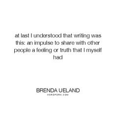 "Brenda Ueland - ""at last I understood that writing was this: an impulse to share with other"". truth, writing"