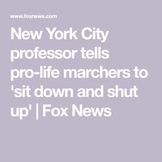 MUST BE TALKING ABOUT BILL CLINTON!!!      New York City professor tells pro-life marchers to 'sit down and shut up' | Fox News