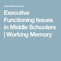Executive Functioning Issues in Middle Schoolers | Working Memory