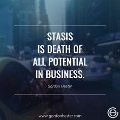 Stasis is death of all potential in business.  gordonhester.com  #Entrepreneur #business #businessQuotes #quotes #consulting #success #Ambitions Business Motivational Quotes, Business Quotes, Entrepreneur, Death, Success