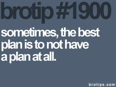 Sometimes, the best plan is to not have a plan at all