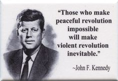Those who make peaceful revolution impossible will make violent revolution inevitable - John F. Jfk Quotes, Kennedy Quotes, Quotable Quotes, Wisdom Quotes, Amazing Quotes, Great Quotes, Inspirational Quotes, John F Kennedy, Thoughts